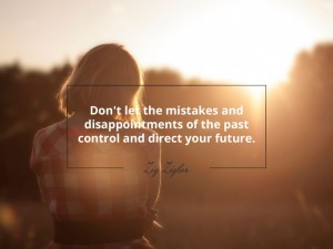 Don't let the mistakes and disappointments of the past control and direct your future.