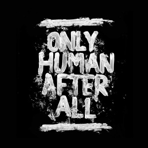 ONLY HUMAN AFTER ALL