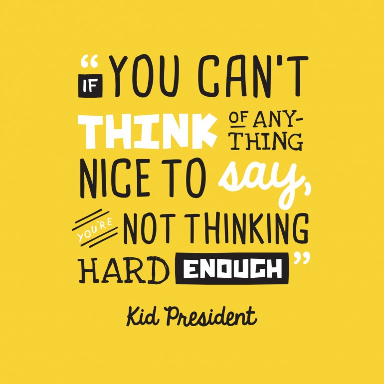 Kid President quote – If you can't think of anything nice to say, you're not t ...