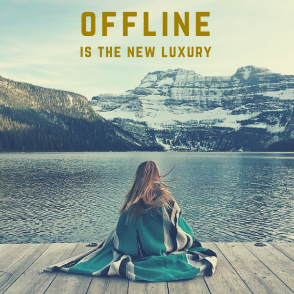 Offline is the new luxury.