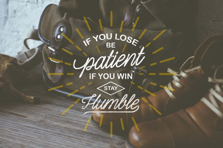 If You Lose Be Patient, If You Win Stay Humble