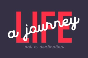Life a Journey not a destination