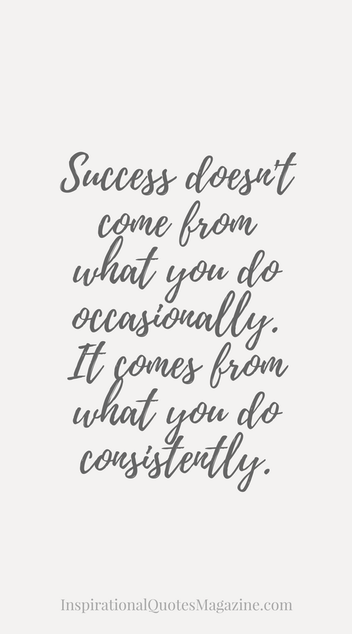 Success doesn't come from what you do occasionally. It comes from what you do consistently.