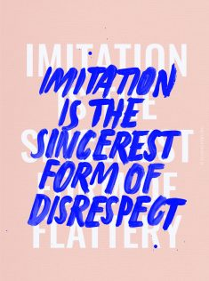 IMITATION IS THE SINCEREST FORM OF..