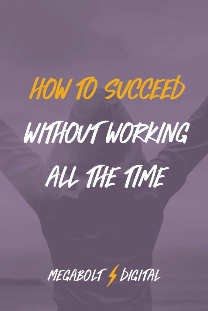 How to Succeed without Working All the Time